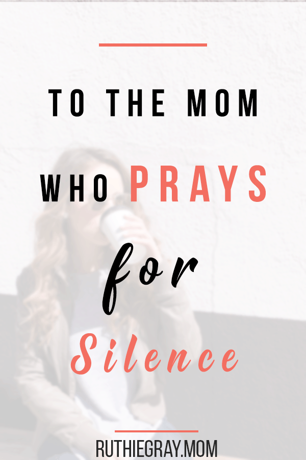 To the mom who prays for silence - finding contentment in the loud seasons with small children. From an empty nest mom who used to pray for silence.  #motherhood #momstruggles #momlife #momanger #momrage #momprayers #momprays #prayersformoms #silence #stoptalking #stopfighting #siblingrivalry