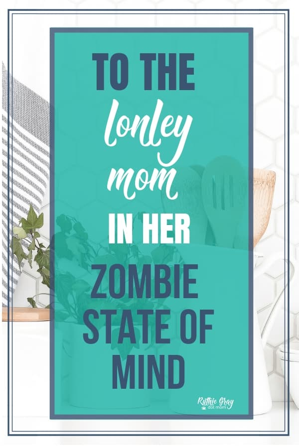 To the lonely mom in her zombie state of mind; you are not alone. Hope for the weary, angry, or depressed mom in any season of life.