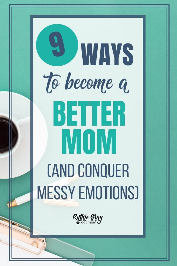 9 ways to become a better mom this summer and conquer messy emotions