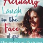 How to actually laugh in the face of your unknown future