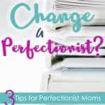 Can God change a perfectionist?  Three tips for perfectionist moms