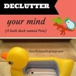 One simple tip to declutter your mind (a bath duck named Pete)